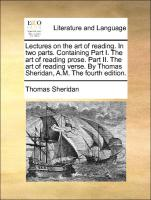 Lectures on the art of reading. In two parts. Containing Part I. The art of reading prose. Part II. The art of reading verse. By Thomas Sheridan, A.M. The fourth edition.