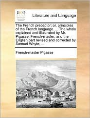 The French Preceptor; Or, Principles of the French Language. ... the Whole Explained and Illustrated by Mr. Pigasse, French-Master; And the English Pa