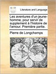 Les Aventures D'Un Jeune-Homme; Pour Servir de Supplement L'Histoire de L'Amour. Premire Partie.