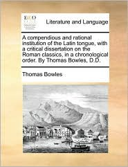 A  Compendious and Rational Institution of the Latin Tongue, with a Critical Dissertation on the Roman Classics, in a Chronological Order. by Thomas
