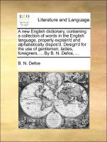A new English dictionary, containing a collection of words in the English language, properly explain'd and alphabetically dispos'd. Design'd for the use of gentlemen, ladies, foreigners, ... By B. N. Defoe, ...