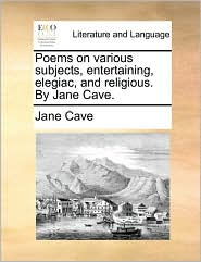 Poems on Various Subjects, Entertaining, Elegiac, and Religious. by Jane Cave.