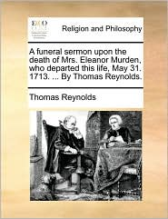 A Funeral Sermon Upon the Death of Mrs. Eleanor Murden, Who Departed This Life, May 31. 1713. ... by Thomas Reynolds.