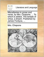 Miscellanies in Prose and Verse, by Mrs. Chapone, ... to Which Is Added, the Temple of Virtue, a Dream. Published by James Fordyce, ...