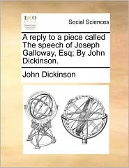 A Reply to a Piece Called the Speech of Joseph Galloway, Esq; By John Dickinson.