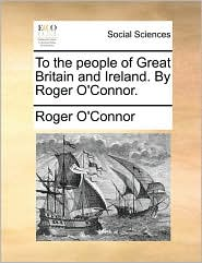 To the People of Great Britain and Ireland. by Roger O'Connor.