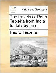 The Travels of Peter Teixeira from India to Italy by Land.