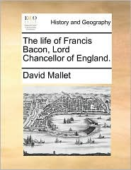 The Life of Francis Bacon, Lord Chancellor of England.
