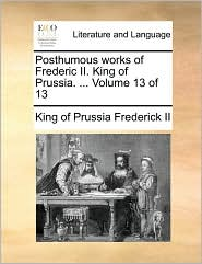 Posthumous Works of Frederic II. King of Prussia. ... Volume 13 of 13