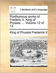 Posthumous Works of Frederic II. King of Prussia. ... Volume 12 of 13