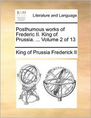 Posthumous Works of Frederic II. King of Prussia. ... Volume 2 of 13