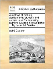 A Method of Making Abridgments; Or, Easy and Certain Rules for Analysing Authors. Divided Into Two Parts; ... by the Abb Gaultier. ...