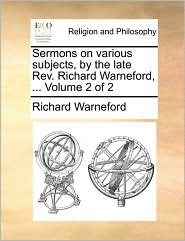 Sermons on Various Subjects, by the Late REV. Richard Warneford, ... Volume 2 of 2