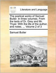 The Poetical Works of Samuel Butler. in Three Volumes. from the Texts of Dr. Grey and Mr. Thyer. with the Life of the Author, and Notes. ... Volume 2