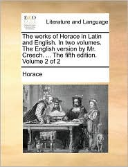 The Works of Horace in Latin and English. in Two Volumes. the English Version by Mr. Creech. ... the Fifth Edition. Volume 2 of 2