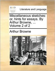 Miscellaneous Sketches: Or, Hints for Essays. by Arthur Browne, ... Volume 2 of 2