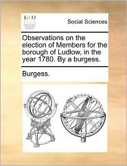 Observations on the Election of Members for the Borough of Ludlow, in the Year 1780. by a Burgess.
