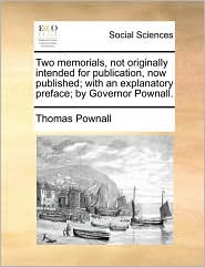 Two Memorials, Not Originally Intended for Publication, Now Published; With an Explanatory Preface; By Governor Pownall.