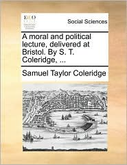 A Moral and Political Lecture, Delivered at Bristol. by S. T. Coleridge, ...