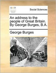 An Address to the People of Great Britain. by George Burges, B.A.