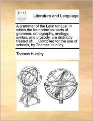 A  Grammar of the Latin Tongue: In Which the Four Principal Parts of Grammar, Orthography, Analogy, Syntax, and Prosody, Are Distinctly Treated Of: .