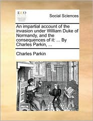 An Impartial Account of the Invasion Under William Duke of Normandy, and the Consequences of It: By Charles Parkin, ...
