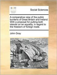 A  Comparative View of the Public Burdens of Great Britain and Ireland. with a Proposal for Putting Both Islands on an Equality, in Regard to the Fre