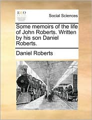 Some Memoirs of the Life of John Roberts. Written by His Son Daniel Roberts.