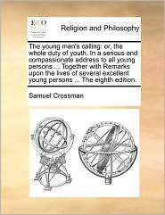 The Young Man's Calling: Or, the Whole Duty of Youth. in a Serious and Compassionate Address to All Young Persons ... Together with Remarks Upo