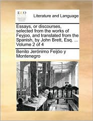Essays, or Discourses, Selected from the Works of Feyjoo, and Translated from the Spanish, by John Brett, Esq. ... Volume 2 of 4