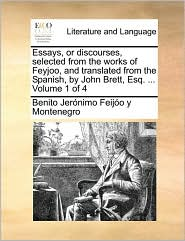 Essays, or Discourses, Selected from the Works of Feyjoo, and Translated from the Spanish, by John Brett, Esq. ... Volume 1 of 4
