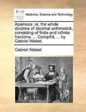 Apeiresia: Or, the Whole Doctrine of Decimal Arithmetick, Consisting of Finite and Infinite Fractions. ... Compil'd, ... by Gabri
