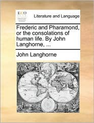 Frederic and Pharamond, or the Consolations of Human Life. by John Langhorne, ...