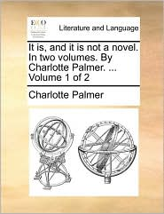 It Is, and It Is Not a Novel. in Two Volumes. by Charlotte Palmer. ... Volume 1 of 2