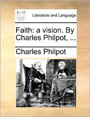 Faith: A Vision. by Charles Philpot, ...