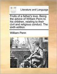 Fruits of a Father's Love. Being the Advice of William Penn to His Children, Relating to Their Civil and Religious Conduct. the Sixth Edition.
