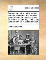 State of the Public Debts, and of the Annual Interest and Benefits Paid for Them; As They Will Stand on the 5th of January, 1783. ... by John Earl of
