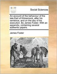 An Account of the Behaviour of the Late Earl of Kilmarnock, After His Sentence, and on the Day of His Execution. by James Foster. with an Appendix, C