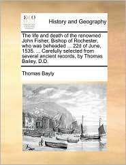 The Life and Death of the Renowned John Fisher, Bishop of Rochester, Who Was Beheaded ... 22d of June, 1535. ... Carefully Selected from Several Ancie
