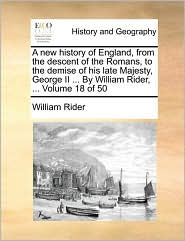A New History of England, from the Descent of the Romans, to the Demise of His Late Majesty, George II ... by William Rider, ... Volume 18 of 50