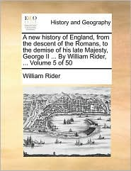 A New History of England, from the Descent of the Romans, to the Demise of His Late Majesty, George II ... by William Rider, ... Volume 5 of 50