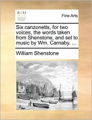 Six Canzonetts, for Two Voices, the Words Taken from Shenstone, and Set to Music by Wm. Carnaby. ...