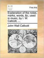 Explanation of the Notes, Marks, Words, &C, Used in Music, by I. W. Callcott, ...