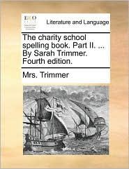 The Charity School Spelling Book. Part II. ... by Sarah Trimmer. Fourth Edition.