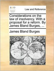 Considerations on the Law of Insolvency. with a Proposal for a Reform. by James Bland Burges, ...