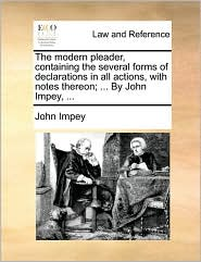 The Modern Pleader, Containing the Several Forms of Declarations in All Actions, with Notes Thereon; ... by John Impey, ...