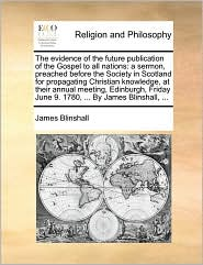 The Evidence of the Future Publication of the Gospel to All Nations: A Sermon, Preached Before the Society in Scotland for Propagating Christian Knowl