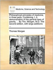 Philosophical Principles of Medicine, in Three Parts. Containing, I. a Demonstration of the General Laws of Gravity, ... by Tho. Morgan, M.D. the Seco