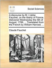 A  Discourse by M. L'Abbe Fauchet, on the Liberty of France. Delivered Wednesday the 5th of August, 1789, ... Translated from the French by William H