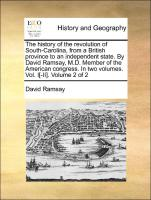 The history of the revolution of South-Carolina, from a British province to an independent state. By David Ramsay, M.D. Member of the American congress. In two volumes. Vol. I[-II]. Volume 2 of 2